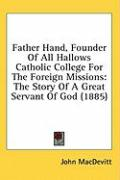 Father Hand, Founder of All Hallows Catholic College for the Foreign Missions: The Story of a Great Servant of God (1885)