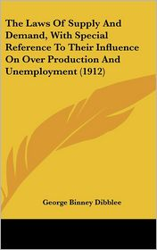 The Laws of Supply and Demand, with Special Reference to Their Influence on over Production and Unemployment - George Binney Dibblee