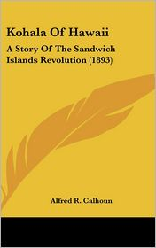 Kohala of Hawaii: A Story of the Sandwich Islands Revolution (1893) - Alfred R. Calhoun