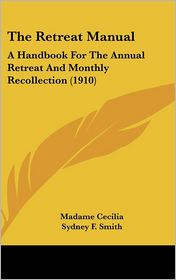 The Retreat Manual: A Handbook for the Annual Retreat and Monthly Recollection (1910) - Madame Cecilia, Foreword by Sydney F. Smith