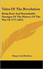Tales of the Revolution: Being Rare and Remarkable Passages of the History of the War Of 1775 (1835) - Harper And Brothers