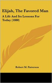 Elijah, the Favored Man: A Life and Its Lessons for Today (1880) - Robert M. Patterson