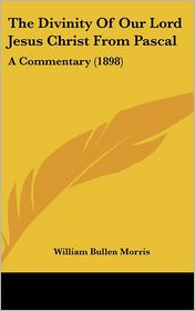 The Divinity of Our Lord Jesus Christ from Pascal: A Commentary (1898) - William Bullen Morris