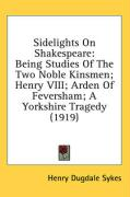 Sidelights on Shakespeare: Being Studies of the Two Noble Kinsmen; Henry VIII; Arden of Feversham; A Yorkshire Tragedy (1919)