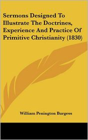 Sermons Designed to Illustrate the Doctrines, Experience and Practice of Primitive Christianity - William Penington Burgess