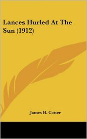 Lances Hurled at the Sun - James H. Cotter