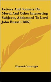 Letters and Sonnets on Moral and Other Interesting Subjects, Addressed to Lord John Russel - Edmund Cartwright