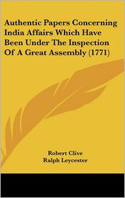 Authentic Papers Concerning India Affairs Which Have Been under the Inspection of a Great Assembly - Robert Clive, George Gray, Ralph Leycester