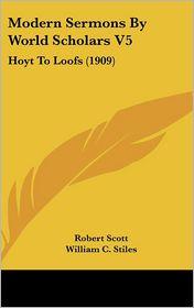Modern Sermons by World Scholars V5: Hoyt to Loofs (1909) - Robert Scott (Editor), William C. Stiles (Editor)