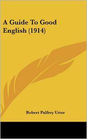 A Guide to Good English - Robert Palfrey Utter