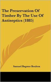 The Preservation of Timber by the Use of Antiseptics - Samuel Bagster Boulton