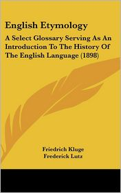 English Etymology: A Select Glossary Serving As an Introduction to the History of the English Language (1898) - Friedrich Kluge, Frederick Lutz