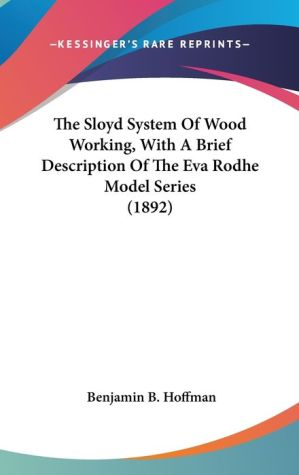 The Sloyd System of Wood Working, with a Brief Description of the Eva Rodhe Model Series - Benjamin B. Hoffman