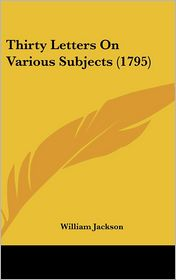 Thirty Letters on Various Subjects - William Jackson