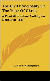 The Civil Principality of the Vicar of Christ: A Point of Doctrine Calling for Definition (1889) - C.F. Peter Collingridge