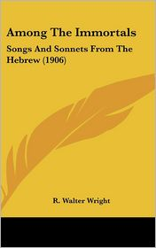 Among the Immortals: Songs and Sonnets from the Hebrew (1906) - R. Walter Wright