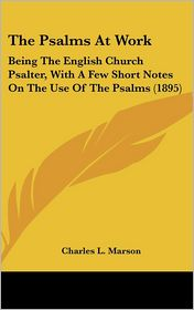 The Psalms at Work: Being the English Church Psalter, with A Few Short Notes on the Use of the Psalms (1895) - Charles L. Marson