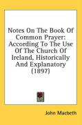 Notes on the Book of Common Prayer: According to the Use of the Church of Ireland, Historically and Explanatory (1897)