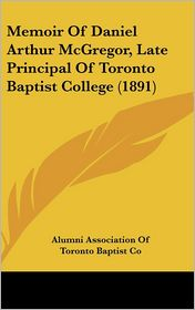 Memoir of Daniel Arthur Mcgregor, Late Principal of Toronto Baptist College - Alumni Association Of Toronto Baptist Co