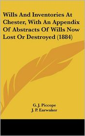 Wills and Inventories at Chester, with an Appendix of Abstracts of Wills Now Lost or Destroyed - G. J. Piccope (Editor), J. P. Earwaker (Editor)