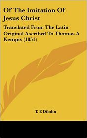 Of the Imitation of Jesus Christ: Translated from the Latin Original Ascribed to Thomas A Kempis (1851) - T.F. Dibdin (Translator)