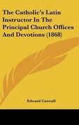 Caswall, Edward: The Catholic´s Latin Instructor In The Principal Church Offices And Devotions (1868)