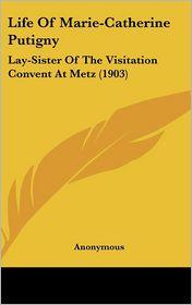 Life of Marie-Catherine Putigny: Lay-Sister of the Visitation Convent at Metz (1903) - Kessinger Publishing, LLC