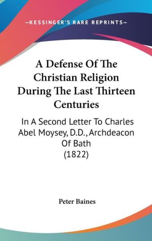 A Defense of the Christian Religion During the Last Thirteen Centuries: In A Second Letter to Charles Abel Moysey, D.D. , Archdeacon of Bath (1822) - Peter Baines