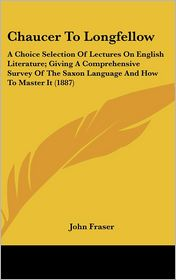 Chaucer to Longfellow: A Choice Selection of Lectures on English Literature; Giving A Comprehensive Survey of the Saxon Language and How to Master It - John Fraser