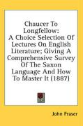 Chaucer to Longfellow: A Choice Selection of Lectures on English Literature; Giving a Comprehensive Survey of the Saxon Language and How to M