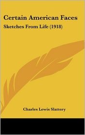 Certain American Faces: Sketches from Life (1918) - Charles Lewis Slattery