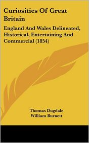 Curiosities of Great Britain: England and Wales Delineated, Historical, Entertaining and Commercial (1854) - Thomas Dugdale, William Burnett