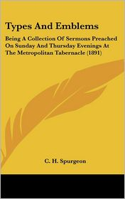 Types and Emblems: Being A Collection of Sermons Preached on Sunday and Thursday Evenings at the Metropolitan Tabernacle (1891) - C.H. Spurgeon