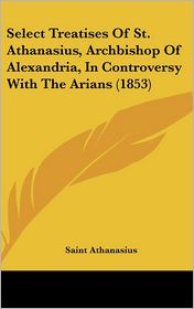 Select Treatises of St Athanasius, Archbishop of Alexandria, in Controversy with the Arians - Saint Athanasius