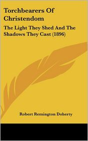 Torchbearers of Christendom: The Light They Shed and the Shadows They Cast (1896) - Robert Remington Doherty