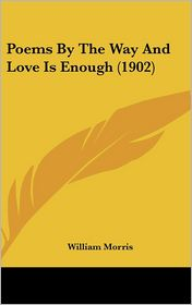Poems by the Way and Love Is Enough - William Morris