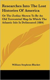 Researches into the Lost Histories of Americ: Or the Zodiac Shown to Be an Old Terrestrial Map in Which the Atlantic Isle Is Delineated (1884) - William Stephens Blacket