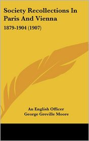 Society Recollections in Paris and Vienn: 1879-1904 (1907) - An English Officer, George Greville Moore
