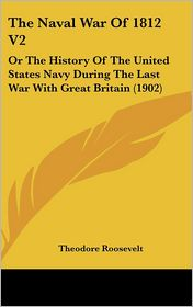 The Naval War of 1812 (Volume 2): Or the History of the United States Navy During the Last War with Great Britain (1902) - Theodore Roosevelt