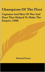 Champions of the Fleet: Captains and Men of War and Days That Helped to Make the Empire (1908) - Edward Fraser
