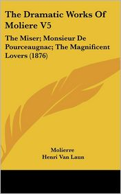 The Dramatic Works of Moliere V5: The Miser; Monsieur de Pourceaugnac; the Magnificent Lovers (1876) - Molière, Henri Van Laun (Translator)