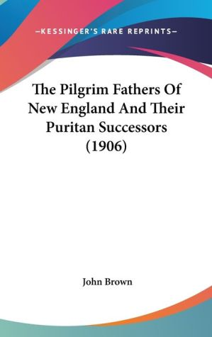 The Pilgrim Fathers of New England and Their Puritan Successors - John Brown