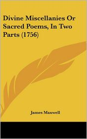 Divine Miscellanies or Sacred Poems, in Two Parts - James Maxwell