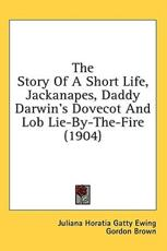 The Story of a Short Life, Jackanapes, Daddy Darwin's Dovecot and Lob Lie-By-The-Fire (1904) - Juliana Horatia Gatty Ewing