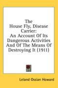 The House Fly, Disease Carrier: An Account of Its Dangerous Activities and of the Means of Destroying It (1911)