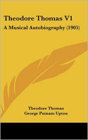 Theodore Thomas V1: A Musical Autobiography (1905) - Theodore Thomas, George Putnam Upton (Editor)