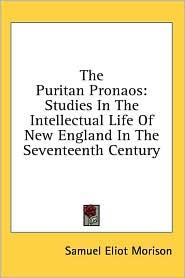 The Puritan Pronaos: Studies in the Intellectual Life of New England in the Seventeenth Century - Samuel Eliot Morison
