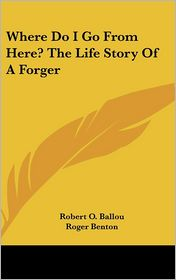Where Do I Go from Here? the Life Story of a Forger - Robert O. Ballou, Roger Benton, Lewis E. Lawes (Introduction)