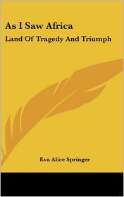 As I Saw Afric: Land of Tragedy and Triumph - Eva Alice Springer