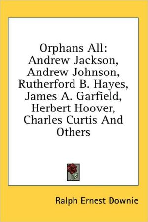Orphans All: Andrew Jackson, Andrew Johnson, Rutherford B. Hayes, James A. Garfield, Herbert Hoover, Charles Curtis and Others - Ralph Ernest Downie